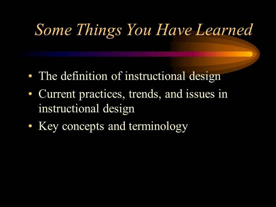 Some Things You Have Learned The definition of instructional design Current practices, trends, and issues in instructional design Key concepts and ter