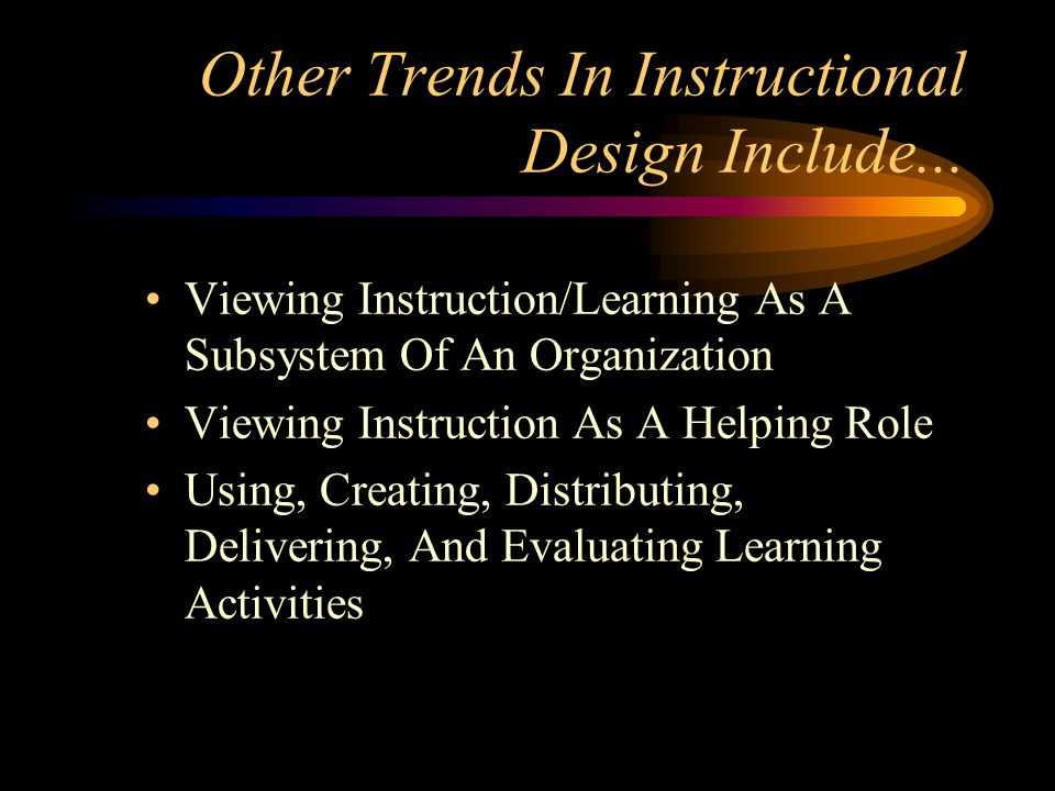 Other Trends In Instructional Design Include... Viewing Instruction/Learning As A Subsystem Of An Organization Viewing Instruction As A Helping Role U