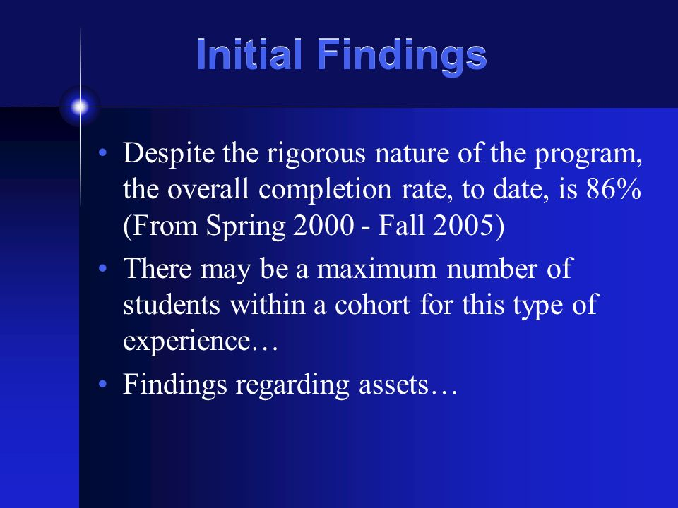 Initial Findings Despite the rigorous nature of the program, the overall completion rate, to date, is 86% (From Spring 2000 - Fall 2005) There may be