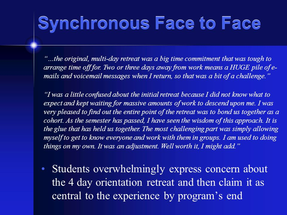 Synchronous Face to Face Students overwhelmingly express concern about the 4 day orientation retreat and then claim it as central to the experience by
