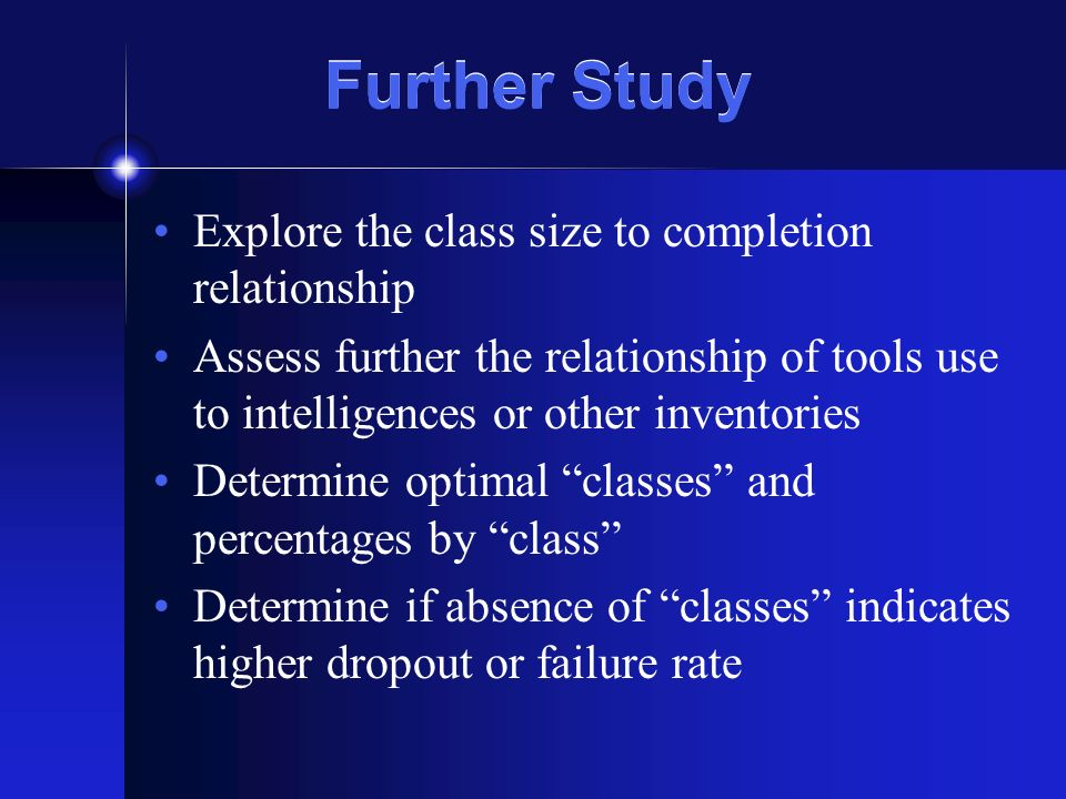 Further Study Explore the class size to completion relationship Assess further the relationship of tools use to intelligences or other inventories Det