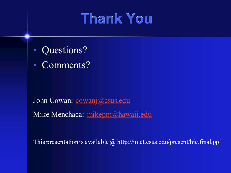 Thank You Questions? Comments? John Cowan: cowanj@csus.educowanj@csus.edu Mike Menchaca: mikepm@hawaii.edumikepm@hawaii.edu This presentation is avail