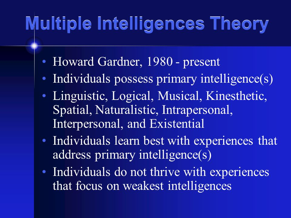 Multiple Intelligences Theory Howard Gardner, 1980 - present Individuals possess primary intelligence(s) Linguistic, Logical, Musical, Kinesthetic, Sp