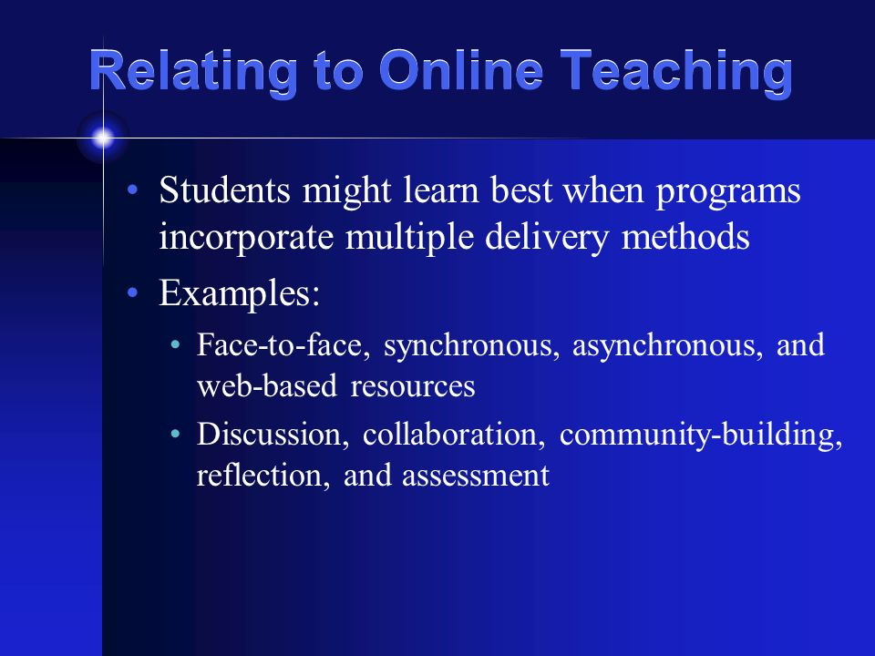 Relating to Online Teaching Students might learn best when programs incorporate multiple delivery methods Examples: Face-to-face, synchronous, asynchr