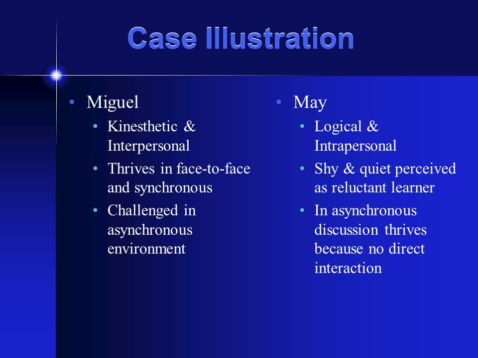 Case Illustration Miguel Kinesthetic & Interpersonal Thrives in face-to-face and synchronous Challenged in asynchronous environment May Logical & Intrapersonal Shy & quiet perceived as reluctant learner In asynchronous discussion thrives because no direct interaction