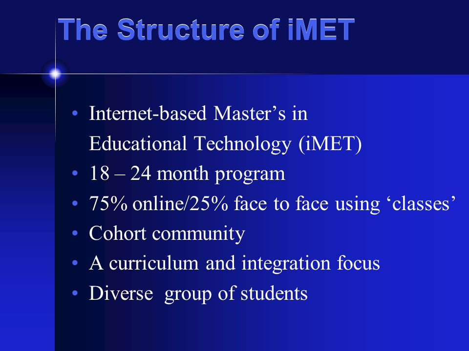 The Structure of iMET Internet-based Masters in Educational Technology (iMET) 18 – 24 month program 75% online/25% face to face using classes Cohort c