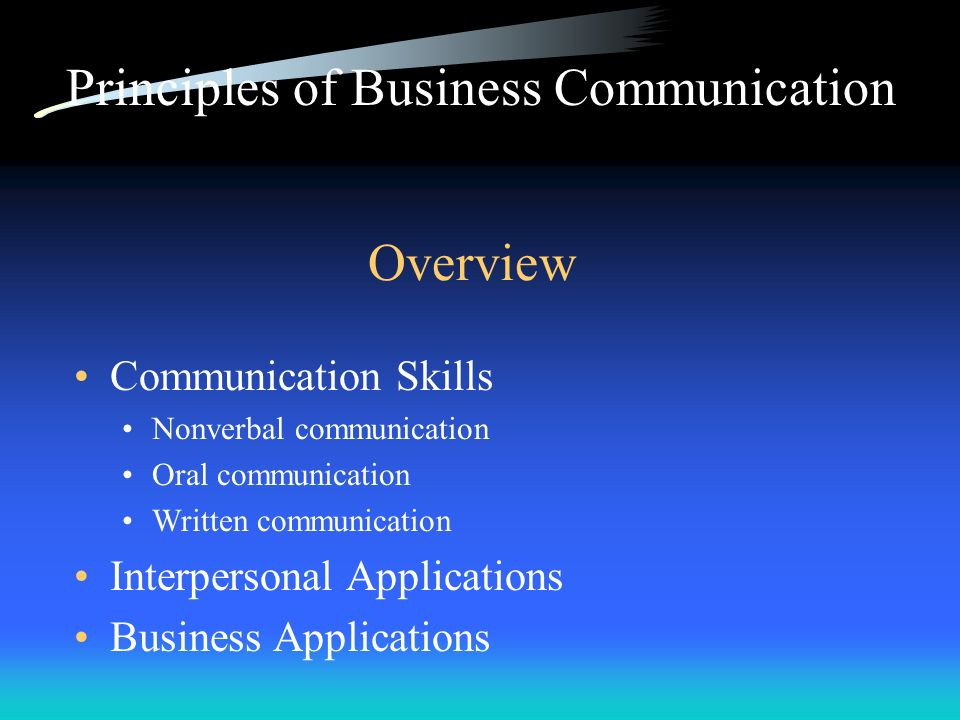 Overview Communication Skills Nonverbal communication Oral communication Written communication Interpersonal Applications Business Applications Princi