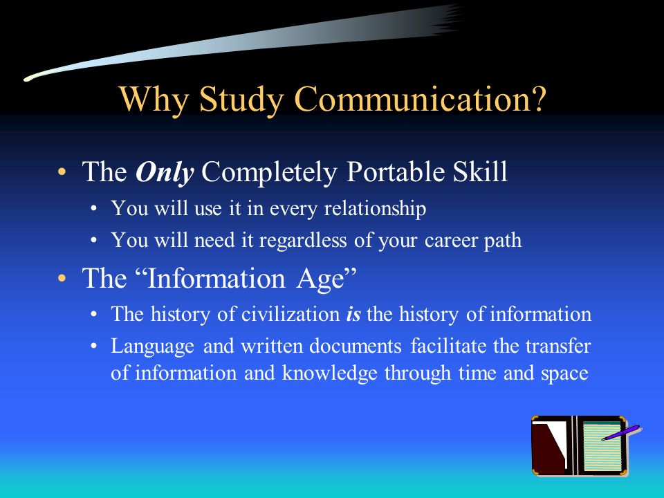 Why Study Communication? The Only Completely Portable Skill You will use it in every relationship You will need it regardless of your career path The