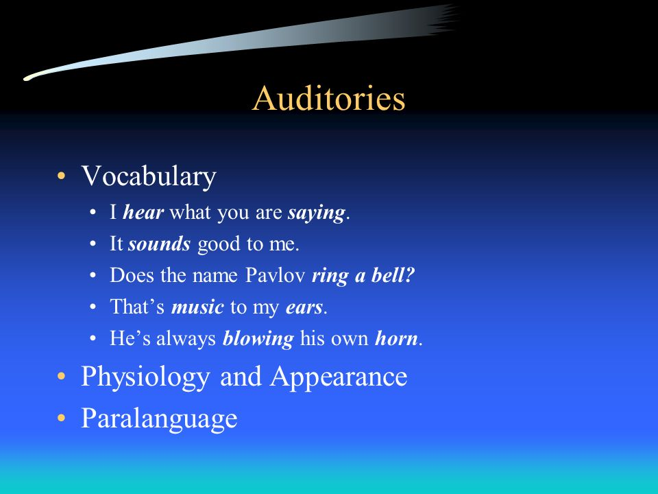 Auditories Vocabulary I hear what you are saying. It sounds good to me. Does the name Pavlov ring a bell? Thats music to my ears. Hes always blowing h
