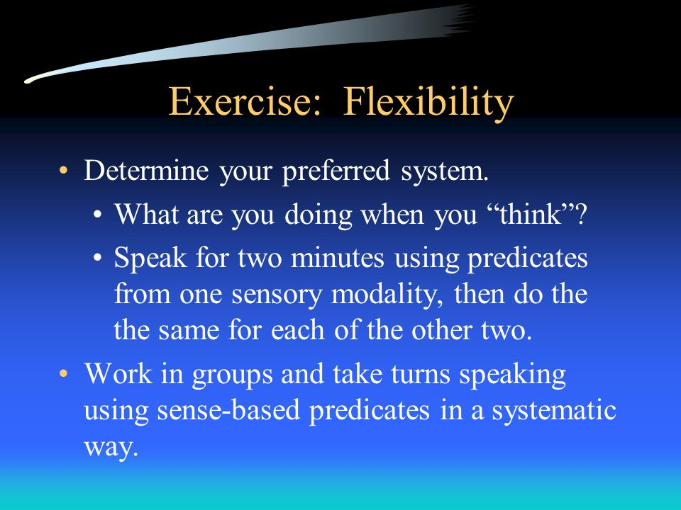 Exercise: Flexibility Determine your preferred system. What are you doing when you think? Speak for two minutes using predicates from one sensory moda
