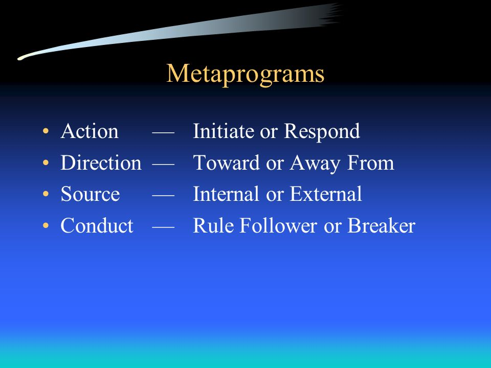 Metaprograms ActionInitiate or Respond DirectionToward or Away From SourceInternal or External ConductRule Follower or Breaker