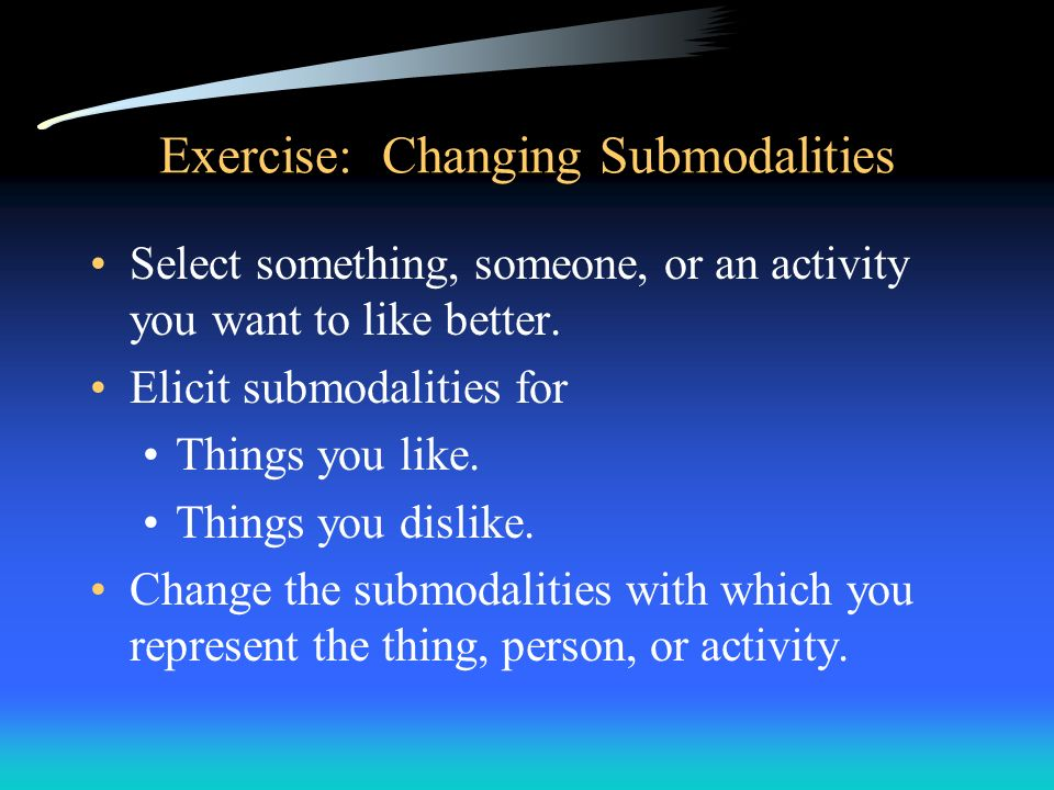Exercise: Changing Submodalities Select something, someone, or an activity you want to like better. Elicit submodalities for Things you like. Things y