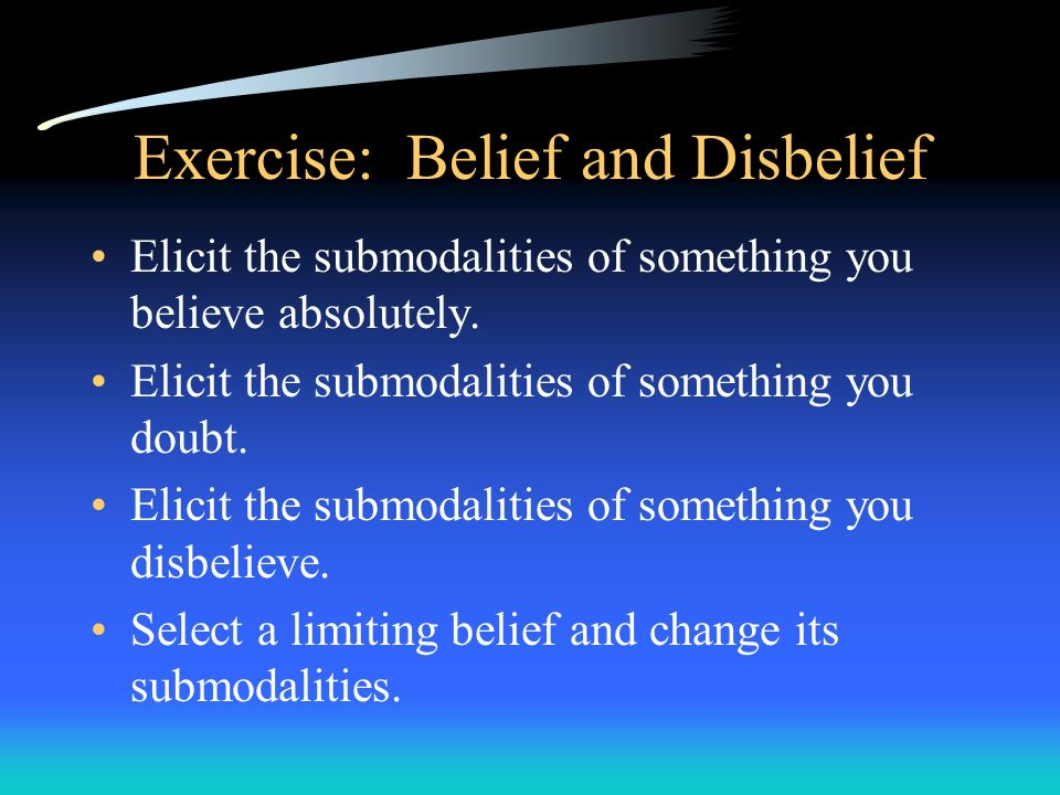 Exercise: Belief and Disbelief Elicit the submodalities of something you believe absolutely. Elicit the submodalities of something you doubt. Elicit t