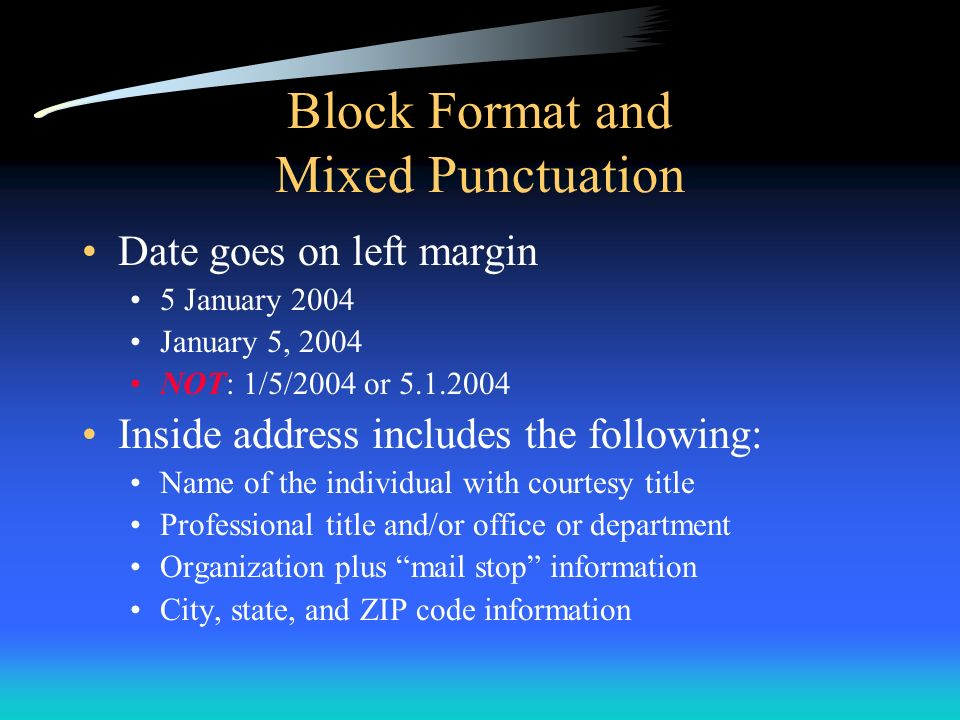Block Format and Mixed Punctuation Date goes on left margin 5 January 2004 January 5, 2004 NOT: 1/5/2004 or 5.1.2004 Inside address includes the follo
