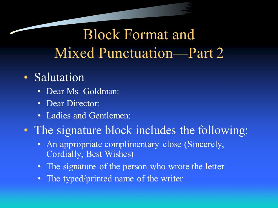 Block Format and Mixed PunctuationPart 2 Salutation Dear Ms. Goldman: Dear Director: Ladies and Gentlemen: The signature block includes the following: