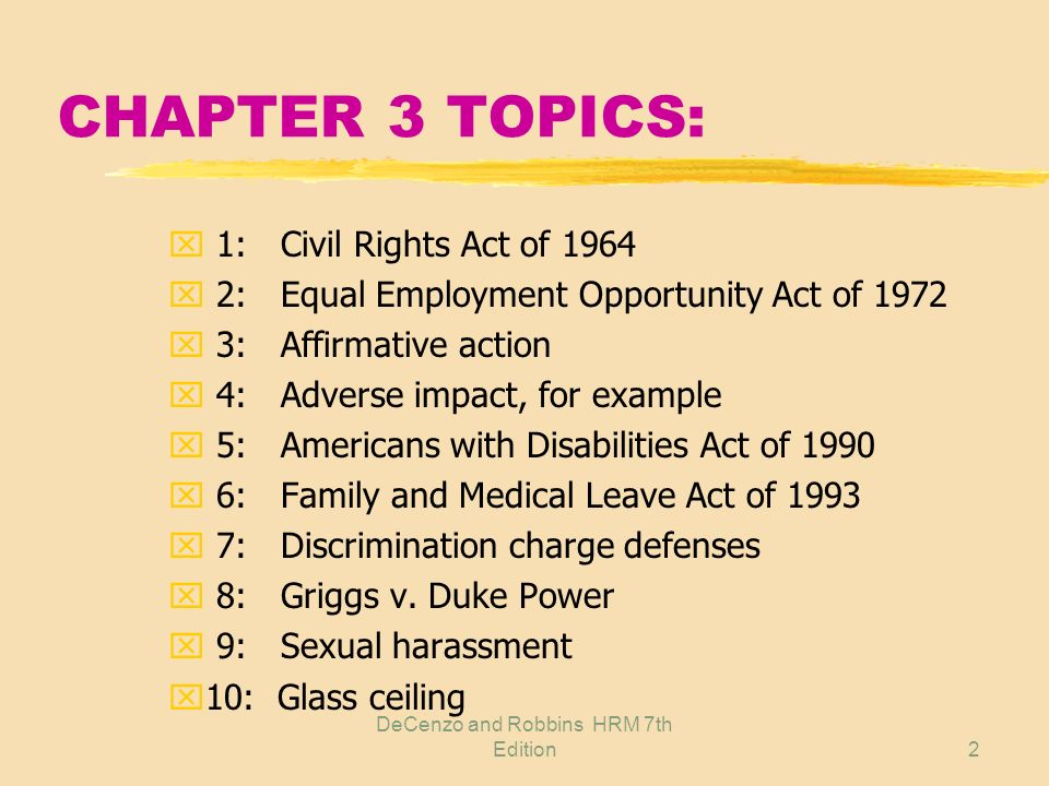 DeCenzo and Robbins HRM 7th Edition2 CHAPTER 3 TOPICS: x 1: Civil Rights Act of 1964 x 2: Equal Employment Opportunity Act of 1972 x 3: Affirmative action x 4: Adverse impact, for example x 5: Americans with Disabilities Act of 1990 x 6: Family and Medical Leave Act of 1993 x 7: Discrimination charge defenses x 8: Griggs v.