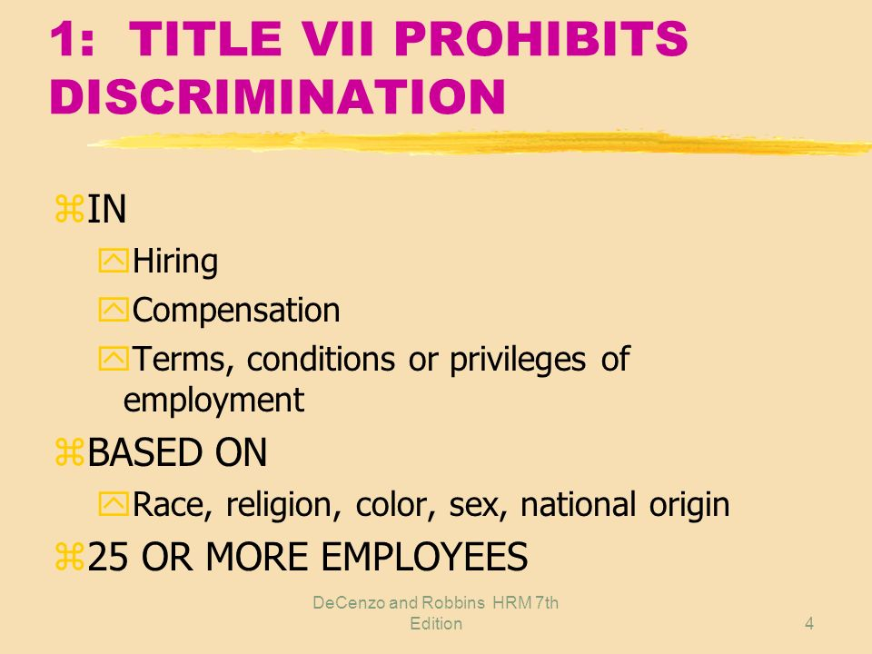 DeCenzo and Robbins HRM 7th Edition4 1: TITLE VII PROHIBITS DISCRIMINATION zIN yHiring yCompensation yTerms, conditions or privileges of employment zBASED ON yRace, religion, color, sex, national origin z25 OR MORE EMPLOYEES