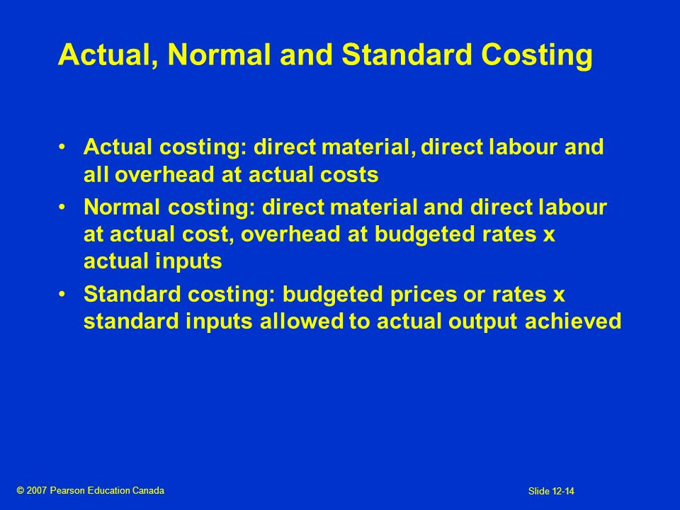© 2007 Pearson Education Canada Slide 12-14 Actual, Normal and Standard Costing Actual costing: direct material, direct labour and all overhead at act