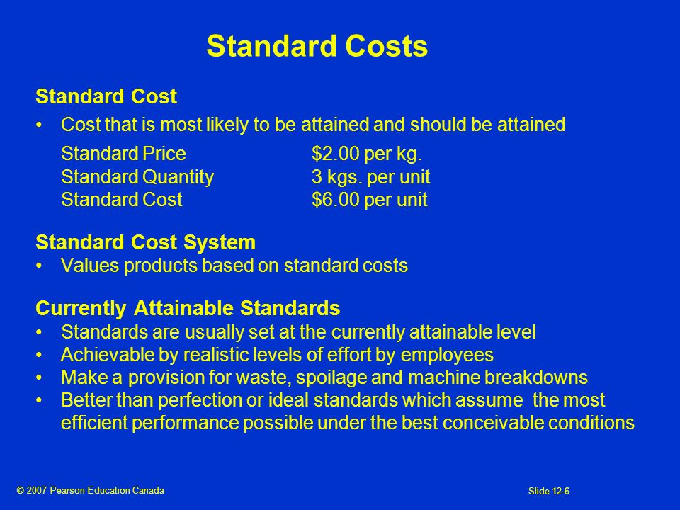 © 2007 Pearson Education Canada Slide 12-6 Standard Costs Standard Cost Cost that is most likely to be attained and should be attained Standard Price$