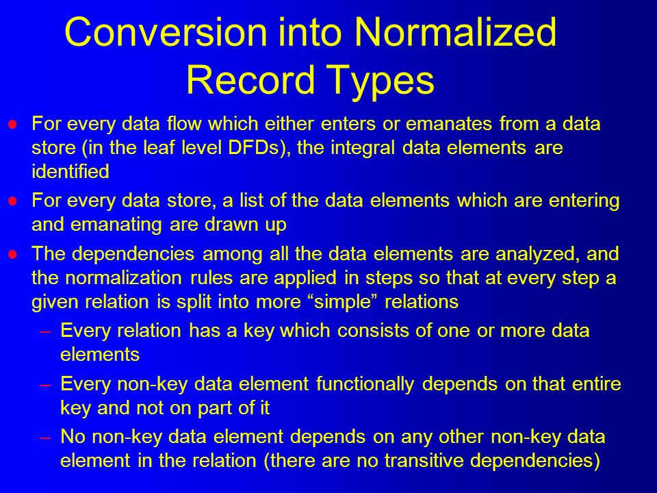 Conversion into Normalized Record Types l For every data flow which either enters or emanates from a data store (in the leaf level DFDs), the integral data elements are identified l For every data store, a list of the data elements which are entering and emanating are drawn up l The dependencies among all the data elements are analyzed, and the normalization rules are applied in steps so that at every step a given relation is split into more simple relations –Every relation has a key which consists of one or more data elements –Every non-key data element functionally depends on that entire key and not on part of it –No non-key data element depends on any other non-key data element in the relation (there are no transitive dependencies)