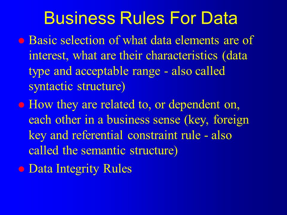 l Basic selection of what data elements are of interest, what are their characteristics (data type and acceptable range - also called syntactic structure) l How they are related to, or dependent on, each other in a business sense (key, foreign key and referential constraint rule - also called the semantic structure) l Data Integrity Rules Business Rules For Data