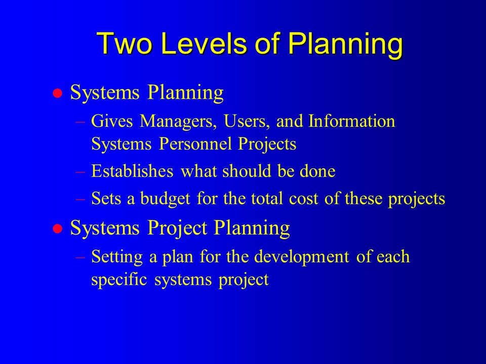 Two Levels of Planning l Systems Planning –Gives Managers, Users, and Information Systems Personnel Projects –Establishes what should be done –Sets a budget for the total cost of these projects l Systems Project Planning –Setting a plan for the development of each specific systems project