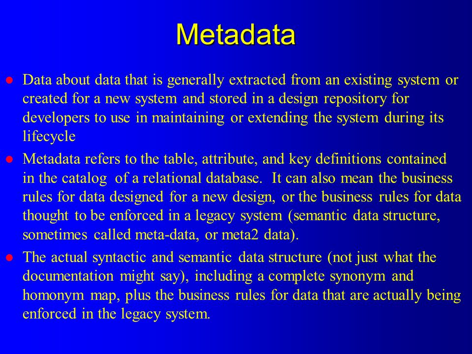 Metadata l Data about data that is generally extracted from an existing system or created for a new system and stored in a design repository for developers to use in maintaining or extending the system during its lifecycle l Metadata refers to the table, attribute, and key definitions contained in the catalog of a relational database.