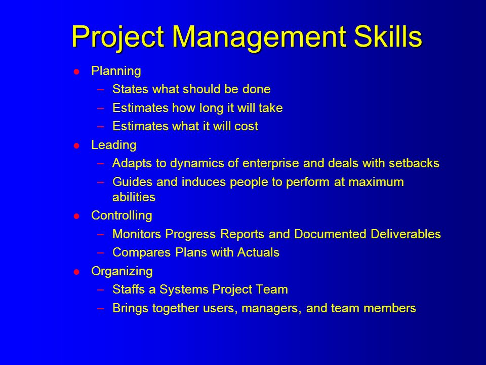 Project Management Skills l Planning –States what should be done –Estimates how long it will take –Estimates what it will cost l Leading –Adapts to dynamics of enterprise and deals with setbacks –Guides and induces people to perform at maximum abilities l Controlling –Monitors Progress Reports and Documented Deliverables –Compares Plans with Actuals l Organizing –Staffs a Systems Project Team –Brings together users, managers, and team members