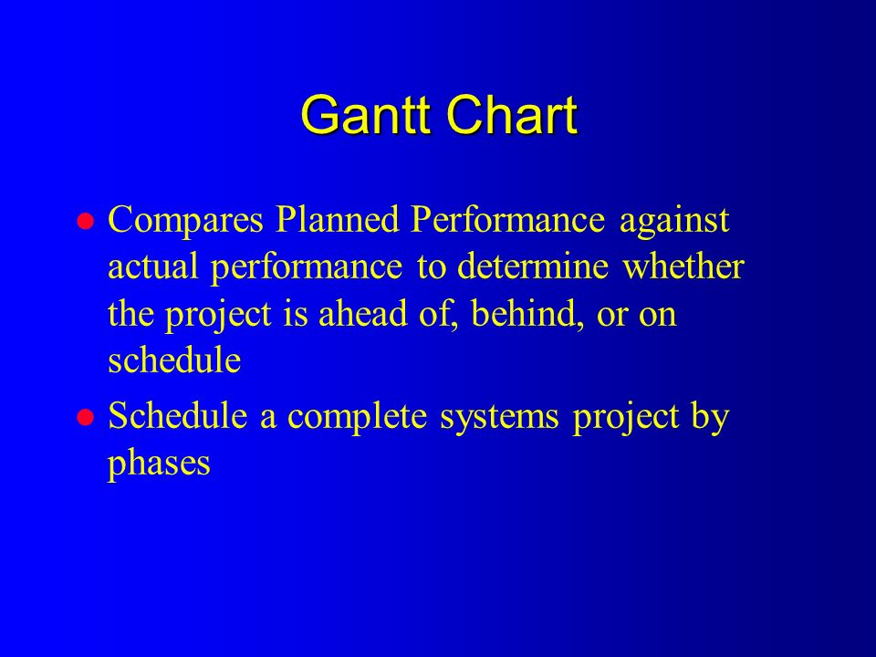 Gantt Chart l Compares Planned Performance against actual performance to determine whether the project is ahead of, behind, or on schedule l Schedule a complete systems project by phases
