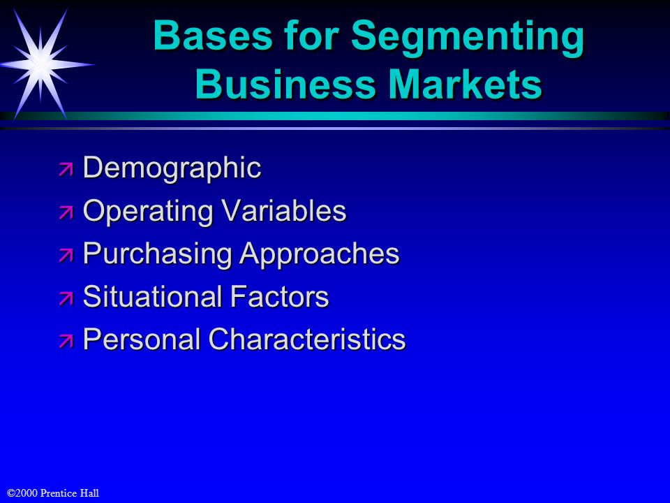 ©2000 Prentice Hall Bases for Segmenting Business Markets ä Demographic ä Operating Variables ä Purchasing Approaches ä Situational Factors ä Personal