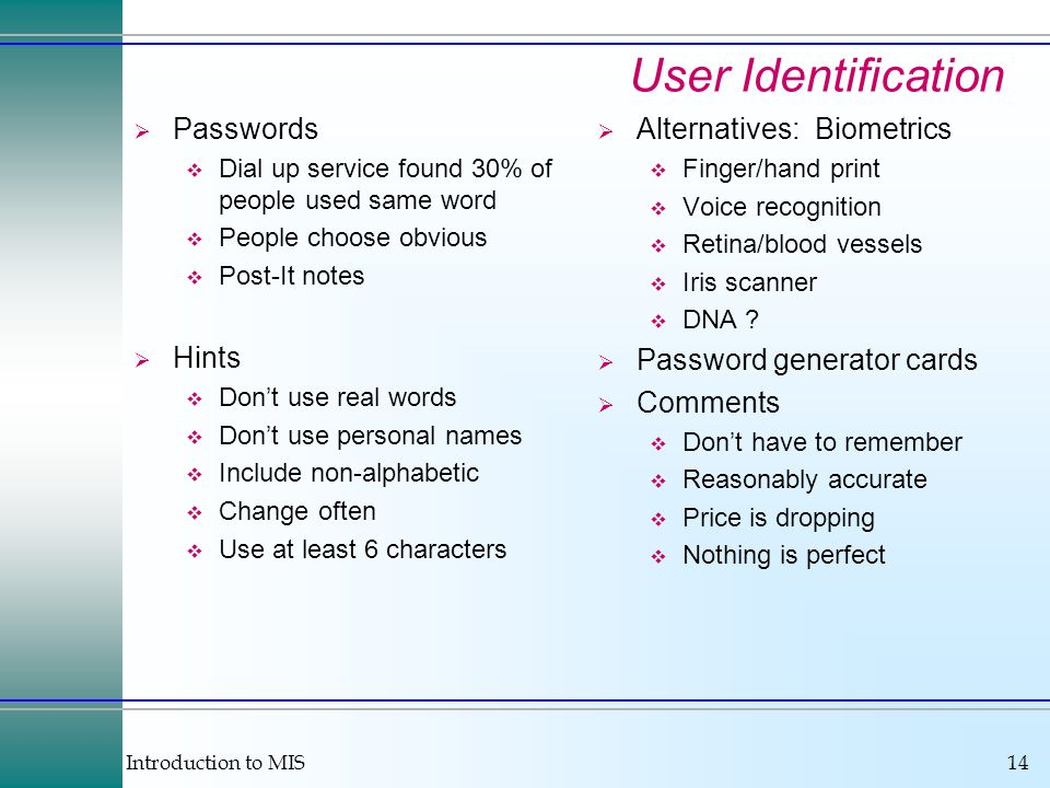 Introduction to MIS14 User Identification Passwords Dial up service found 30% of people used same word People choose obvious Post-It notes Hints Dont use real words Dont use personal names Include non-alphabetic Change often Use at least 6 characters Alternatives: Biometrics Finger/hand print Voice recognition Retina/blood vessels Iris scanner DNA .
