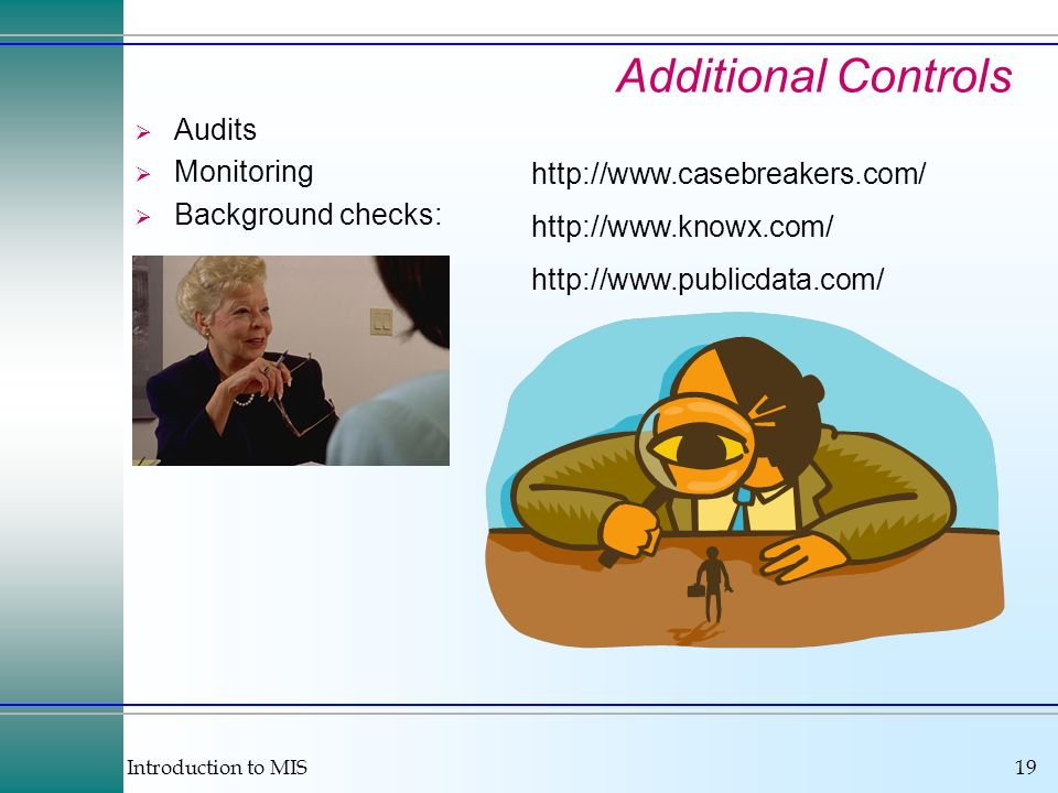 Introduction to MIS19 Additional Controls Audits Monitoring Background checks: http://www.casebreakers.com/ http://www.knowx.com/ http://www.publicdat