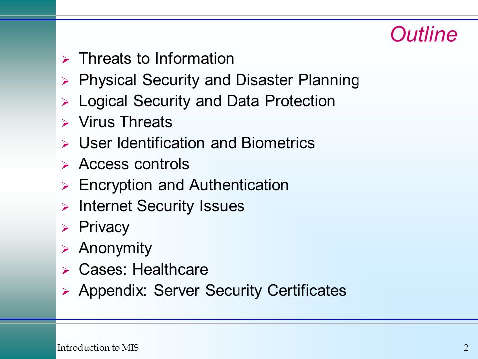Introduction to MIS2 Outline Threats to Information Physical Security and Disaster Planning Logical Security and Data Protection Virus Threats User Identification and Biometrics Access controls Encryption and Authentication Internet Security Issues Privacy Anonymity Cases: Healthcare Appendix: Server Security Certificates