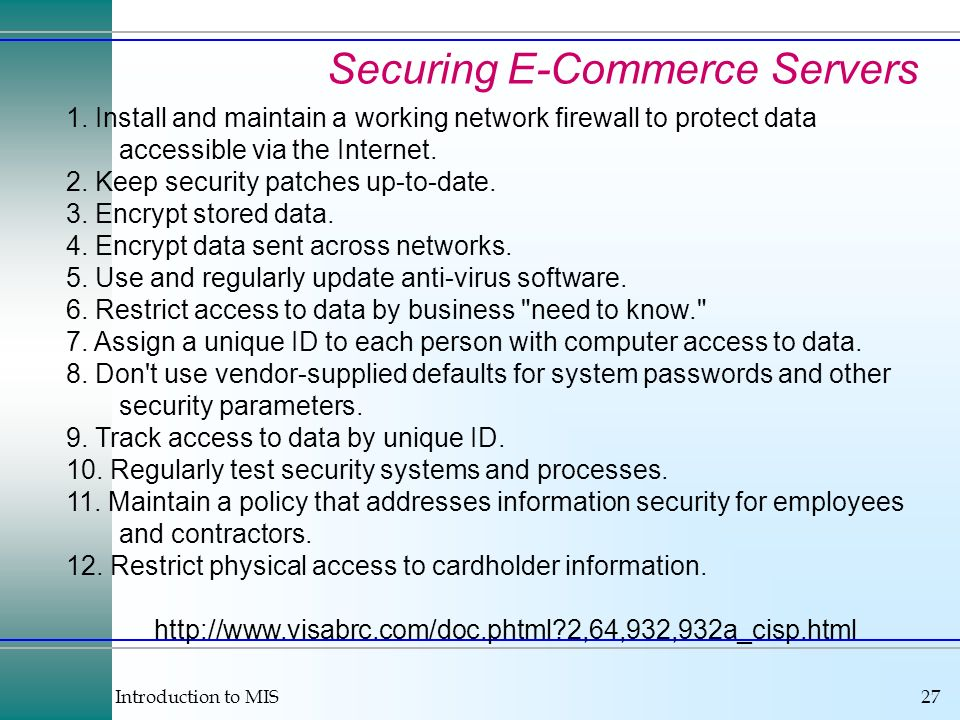 Introduction to MIS27 Securing E-Commerce Servers http://www.visabrc.com/doc.phtml?2,64,932,932a_cisp.html 1. Install and maintain a working network f