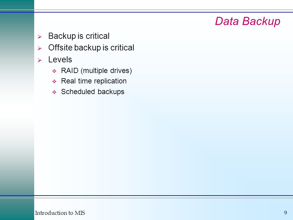 Introduction to MIS9 Data Backup Backup is critical Offsite backup is critical Levels RAID (multiple drives) Real time replication Scheduled backups