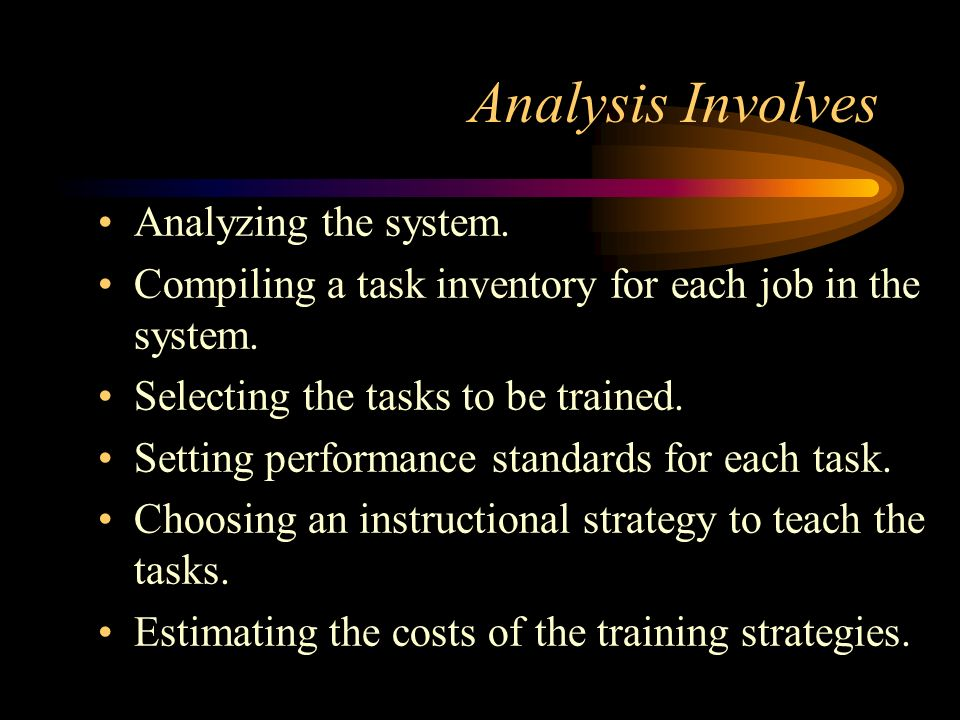 Analysis Involves Analyzing the system. Compiling a task inventory for each job in the system. Selecting the tasks to be trained. Setting performance