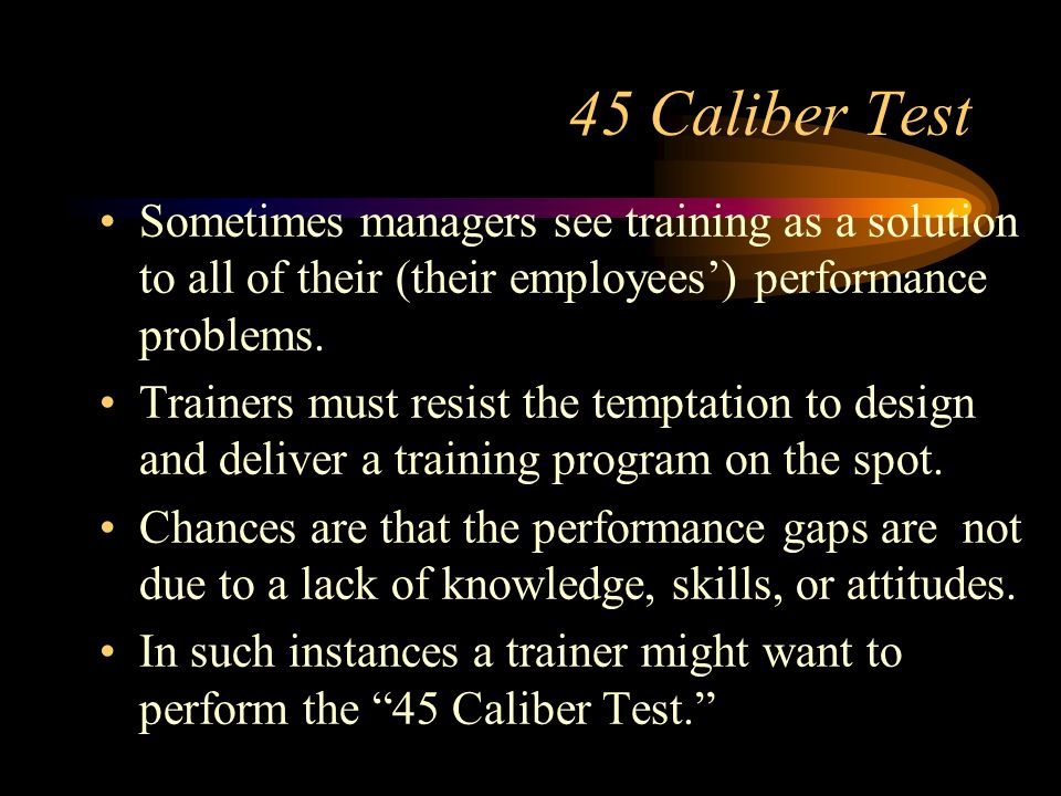45 Caliber Test Sometimes managers see training as a solution to all of their (their employees) performance problems. Trainers must resist the temptat