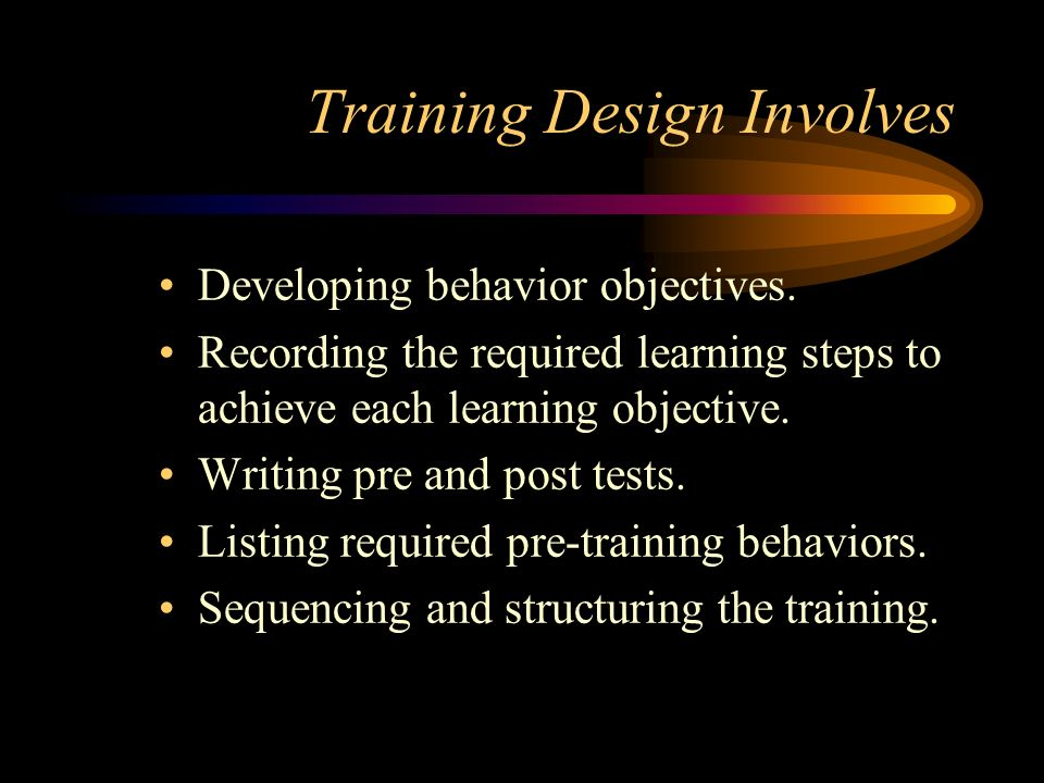 Training Design Involves Developing behavior objectives. Recording the required learning steps to achieve each learning objective. Writing pre and pos