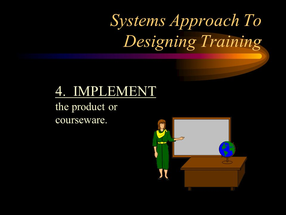Systems Approach To Designing Training 4. IMPLEMENT the product or courseware.