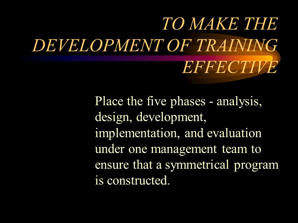 Place the five phases - analysis, design, development, implementation, and evaluation under one management team to ensure that a symmetrical program i