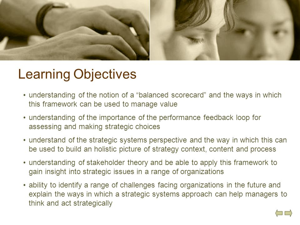 Learning Objectives understanding of the notion of a balanced scorecard and the ways in which this framework can be used to manage value understanding