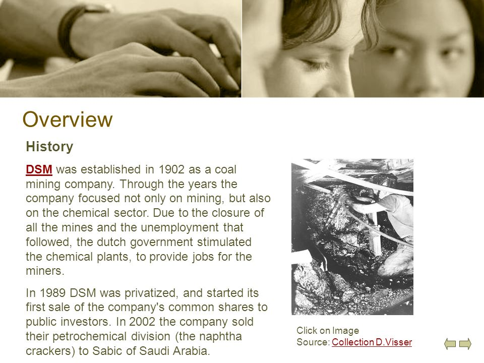 Overview History DSMDSM was established in 1902 as a coal mining company. Through the years the company focused not only on mining, but also on the ch