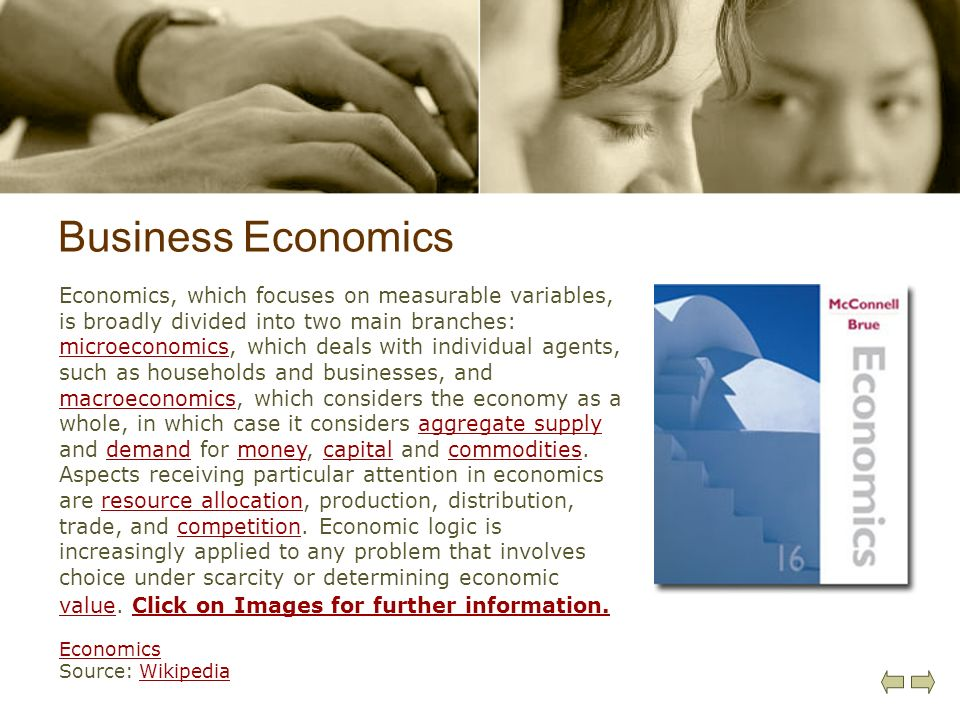 Business Economics Economics, which focuses on measurable variables, is broadly divided into two main branches: microeconomics, which deals with indiv