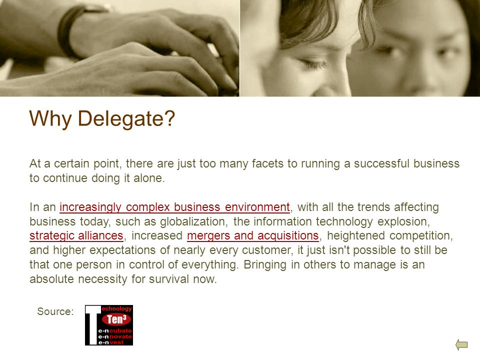 Why Delegate? At a certain point, there are just too many facets to running a successful business to continue doing it alone. In an increasingly compl