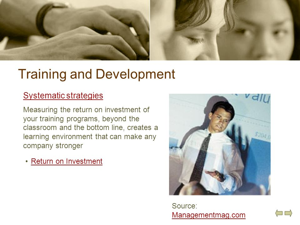 Training and Development Systematic strategies Measuring the return on investment of your training programs, beyond the classroom and the bottom line,