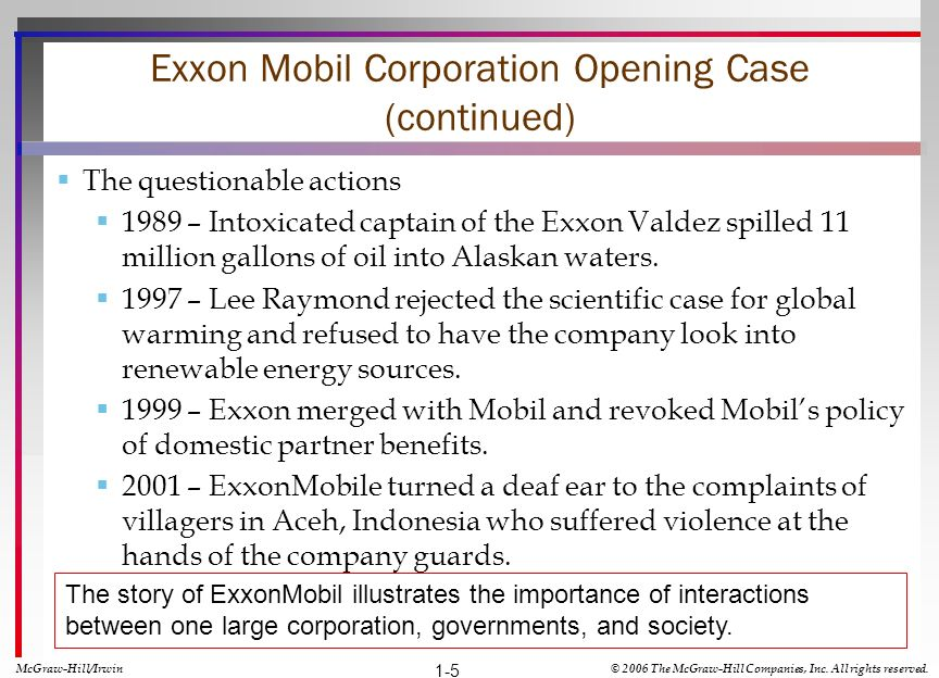 Exxon Mobil Corporation Opening Case (continued) The questionable actions 1989 – Intoxicated captain of the Exxon Valdez spilled 11 million gallons of