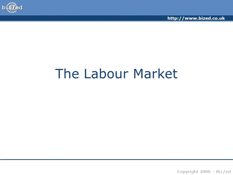 Copyright 2006 – Biz/ed The Labour Market