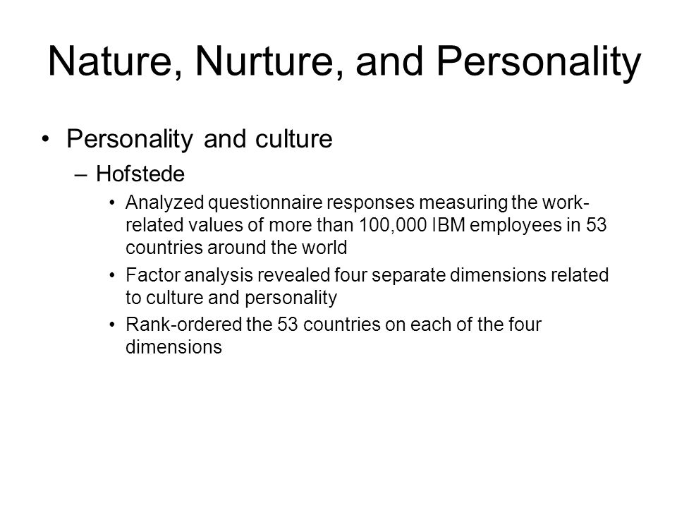 Nature, Nurture, and Personality Personality and culture –Hofstede Analyzed questionnaire responses measuring the work- related values of more than 10