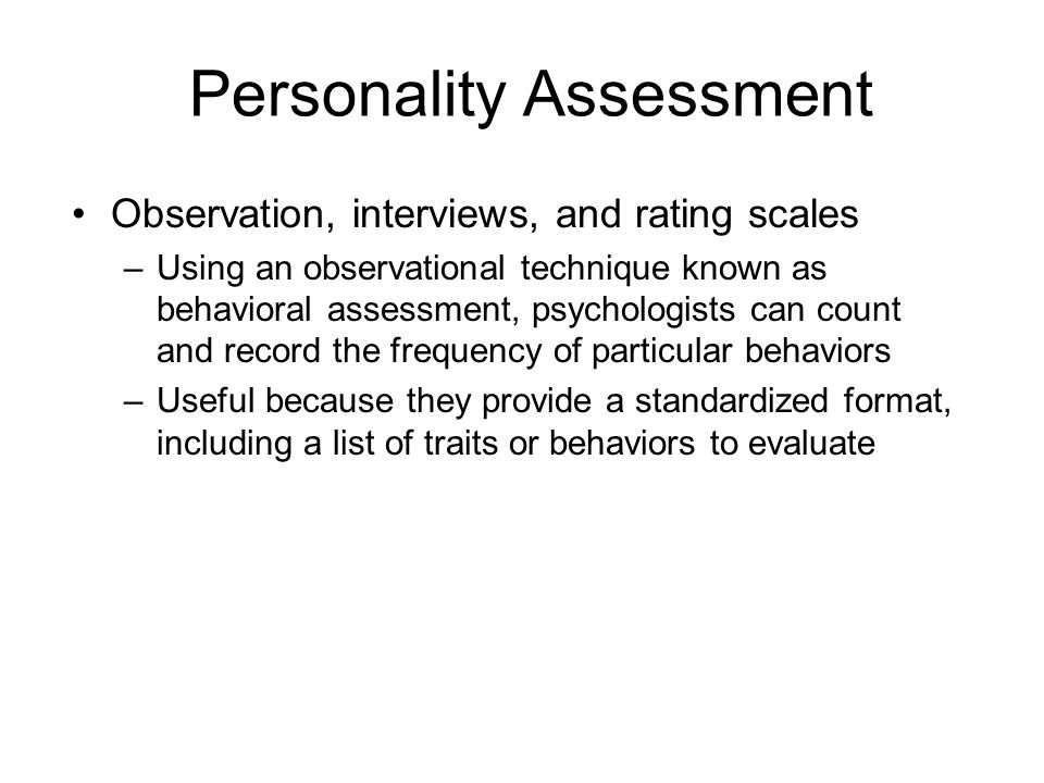 Personality Assessment Observation, interviews, and rating scales –Using an observational technique known as behavioral assessment, psychologists can