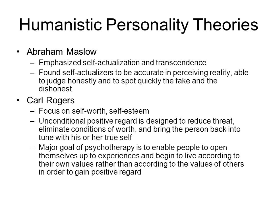 Humanistic Personality Theories Abraham Maslow –Emphasized self-actualization and transcendence –Found self-actualizers to be accurate in perceiving r
